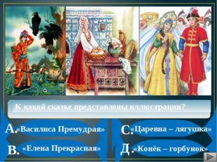 А. В. С. Д. К какой сказке представлены иллюстрации? «Василиса Премудрая» «К