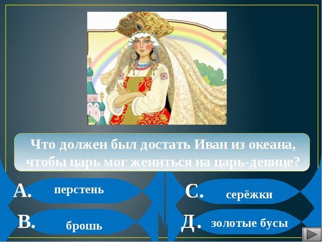 А. В. С. Д. Что должен был достать Иван из океана, чтобы царь мог жениться н...