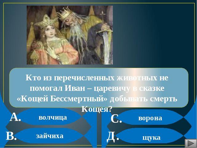 А. В. С. Д. Кто из перечисленных животных не помогал Иван – царевичу в сказк...