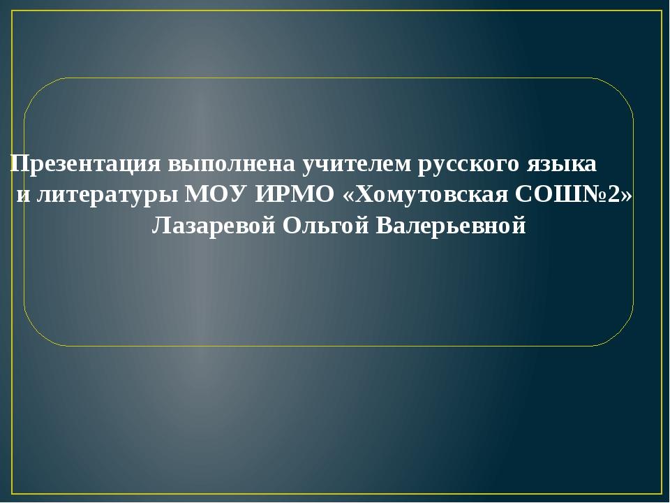 Презентация выполнена учителем русского языка и литературы МОУ ИРМО «Хомутов...