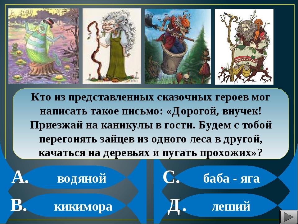 водяной кикимора баба - яга леший Кто из представленных сказочных героев мог...