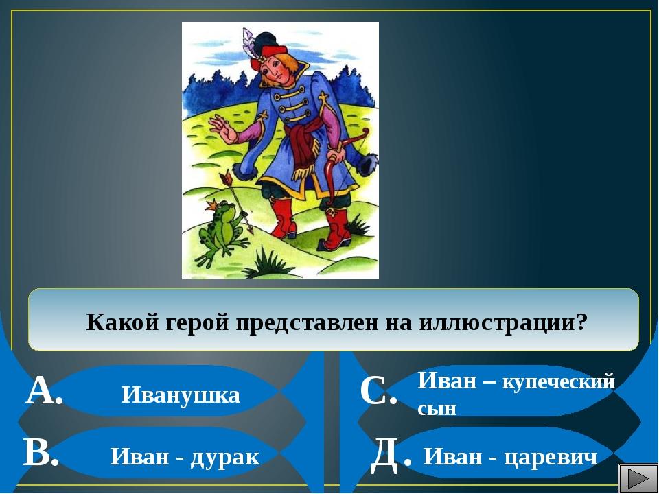 Иванушка Иван - дурак Иван – купеческий сын Иван - царевич Какой герой предс...