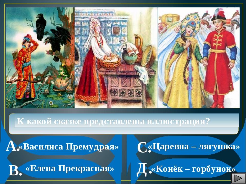А. В. С. Д. К какой сказке представлены иллюстрации? «Василиса Премудрая» «К...