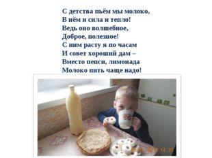 С детства пьём мы молоко, В нём и сила и тепло! Ведь оно волшебное, Доброе, п