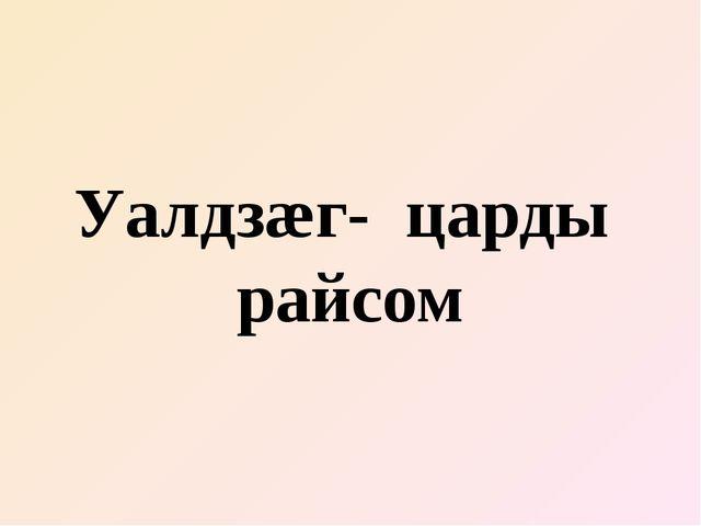 Уалдзæг- царды райсом