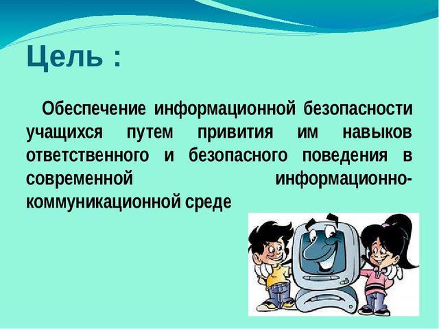 Цель : Обеспечение информационной безопасности учащихся путем привития им нав...