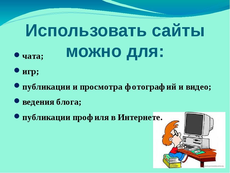 Использовать сайты можно для: чата; игр; публикации и просмотра фотографий и...