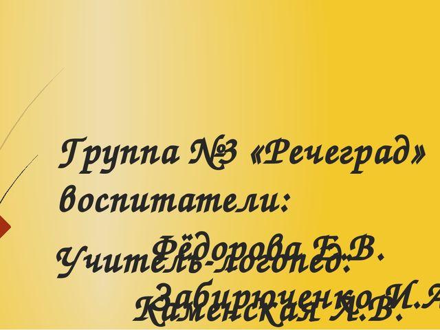 Группа №3 «Речеград» воспитатели: Фёдорова Е.В. Забирюченко И.А. Учитель-лого...