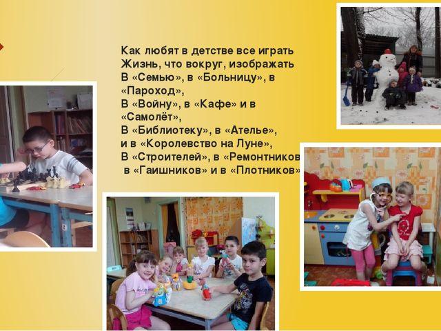Как любят в детстве все играть Жизнь, что вокруг, изображать В «Семью», в «Бо...