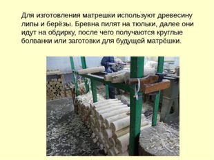 Для изготовления матрешки используют древесину липы и берёзы. Бревна пилят на