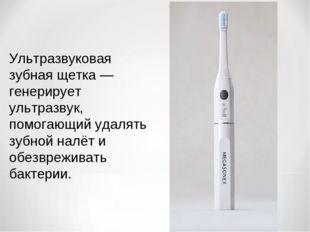 Ультразвуковая зубная щетка — генерирует ультразвук, помогающий удалять зубно