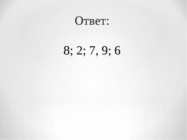 Ответ: 8; 2; 7, 9; 6