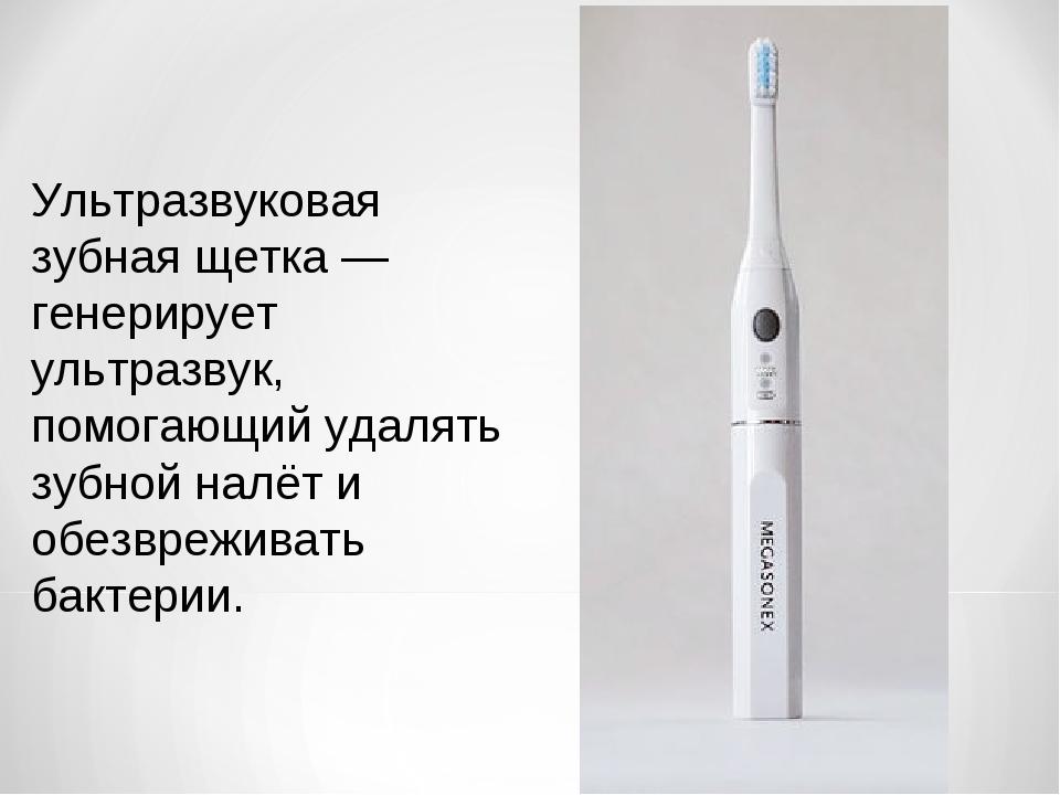 Ультразвуковая зубная щетка — генерирует ультразвук, помогающий удалять зубно...