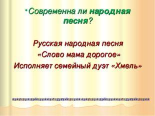 Современна ли народная песня? Русская народная песня «Слово мама дорогое» Исп