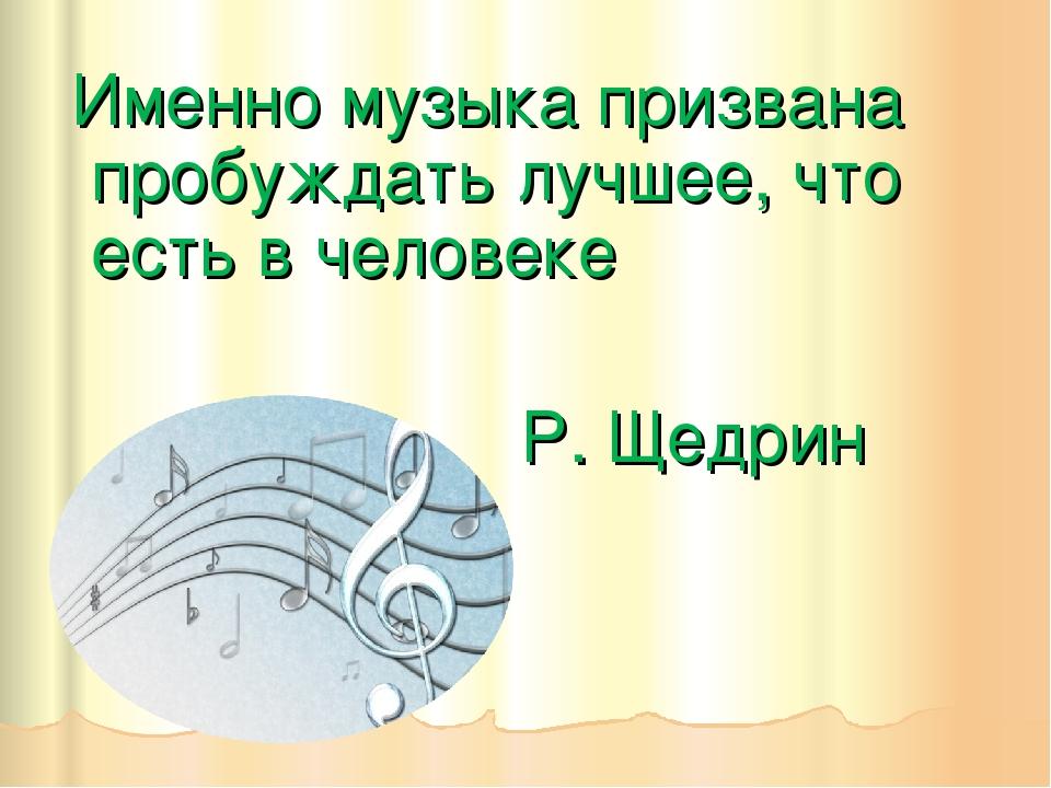 Именно музыка призвана пробуждать лучшее, что есть в человеке Р. Щедрин