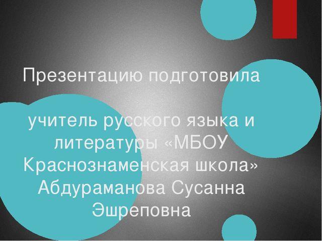 Презентацию подготовила учитель русского языка и литературы «МБОУ Краснознам...