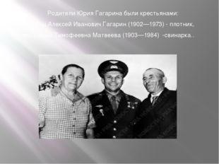 Родители Юрия Гагарина были крестьянами: отец Алексей Иванович Гагарин (1902—