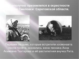 Благополучно приземлился в окрестности деревни Смеловки Саратовской области.
