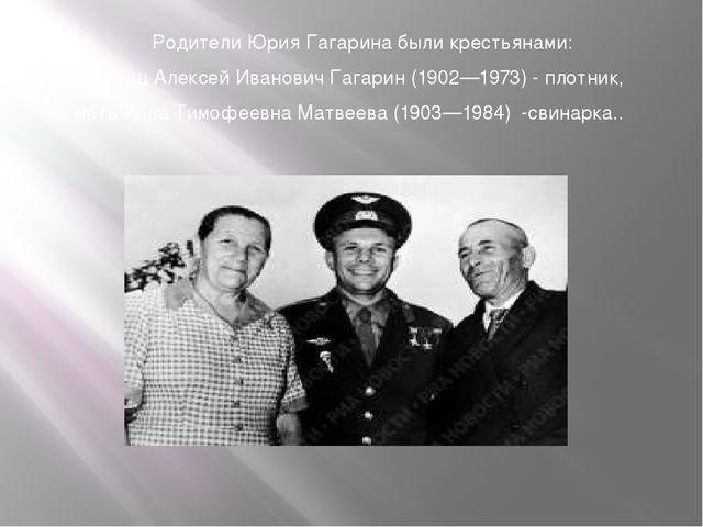Родители Юрия Гагарина были крестьянами: отец Алексей Иванович Гагарин (1902—...
