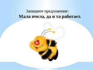 Запишите предложение: Мала пчела, да и та работает.