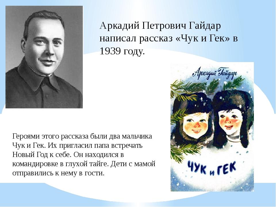 Аркадий Петрович Гайдар написал рассказ «Чук и Гек» в 1939 году. Героями этог...