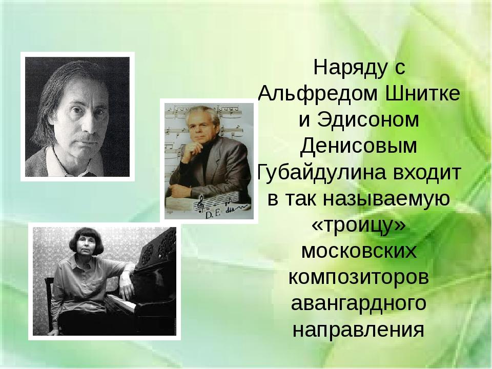 Наряду с Альфредом Шнитке и Эдисоном Денисовым Губайдулина входит в так назыв...