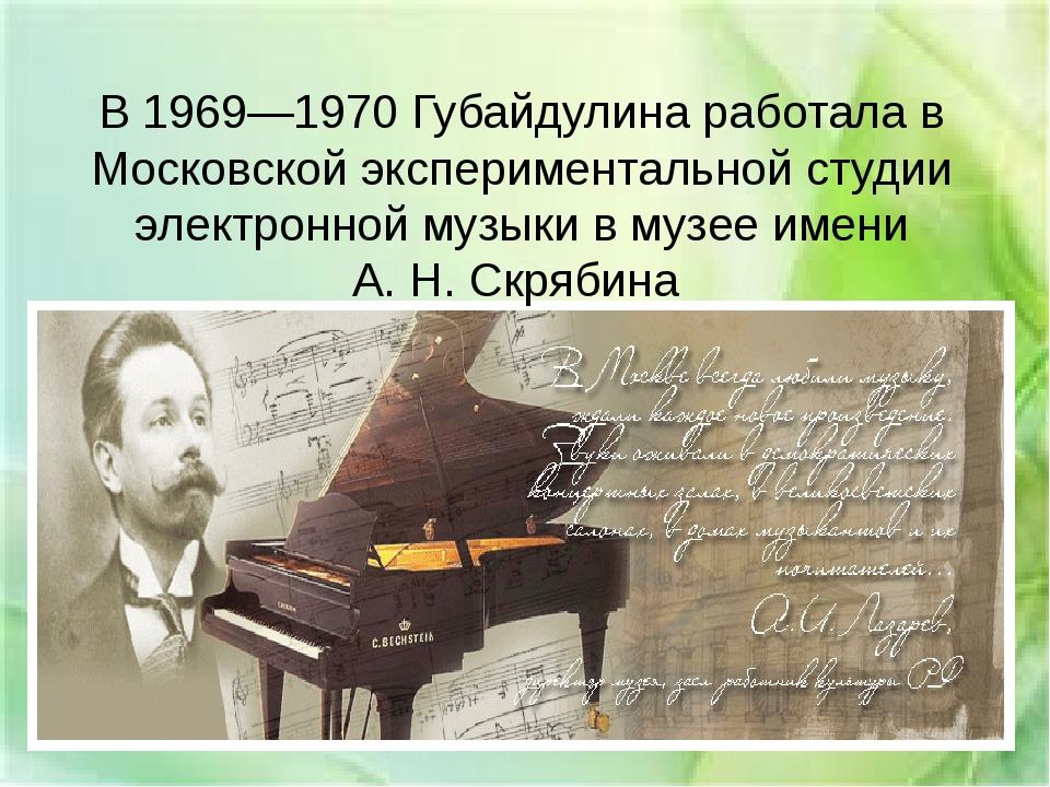 В 1969—1970 Губайдулина работала в Московской экспериментальной студии электр...