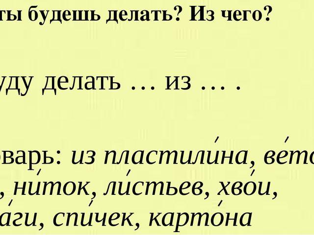 Что ты будешь делать? Из чего? Я буду делать … из … . Словарь: из пластилина,...