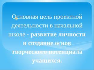 Основная цель проектной деятельности в начальной школе - развитие личности и