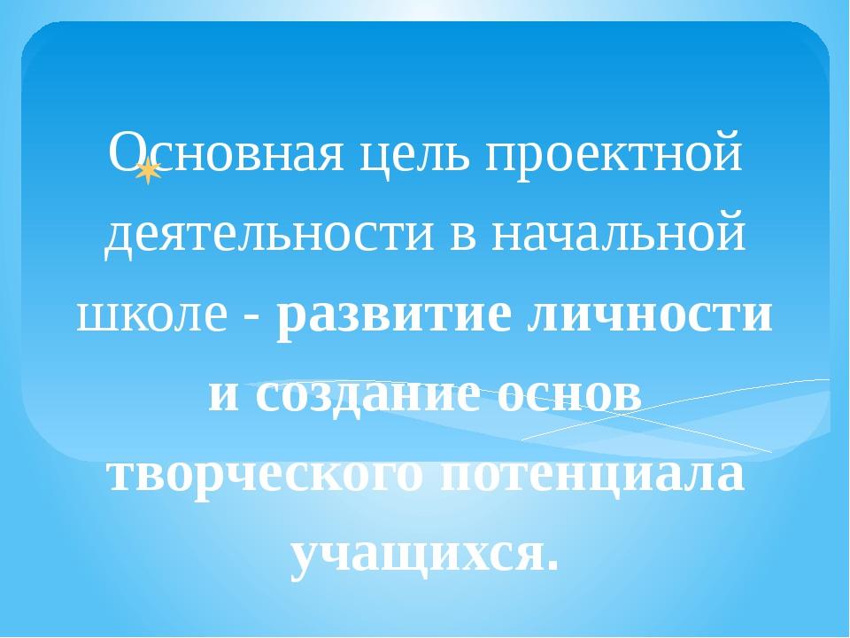 Основная цель проектной деятельности в начальной школе - развитие личности и...