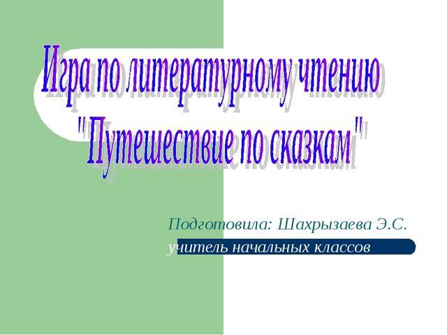 Подготовила: Шахрызаева Э.С. учитель начальных классов