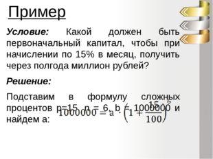 Пример Условие: Какой должен быть первоначальный капитал, чтобы при начислени