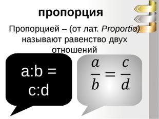 Пропорцией – (от лат. Proportio) называют равенство двух отношений пропорция