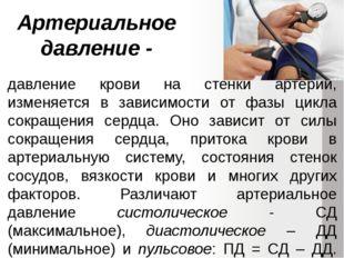 Артериальное давление - давление крови на стенки артерий, изменяется в зависи