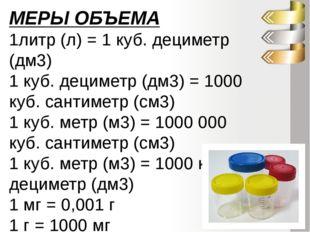МЕРЫ ОБЪЕМА 1литр (л) = 1 куб. дециметр (дм3) 1 куб. дециметр (дм3) = 1000 ку