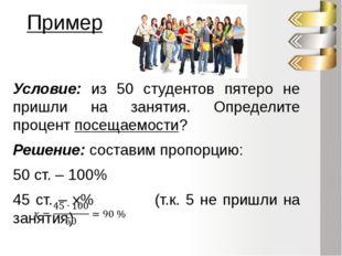 Пример Условие: из 50 студентов пятеро не пришли на занятия. Определите проце