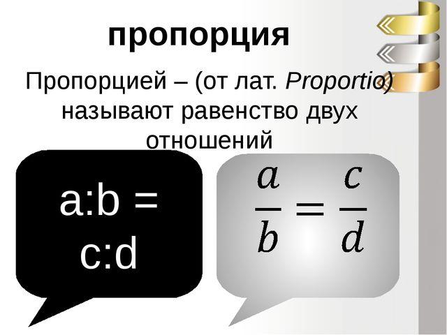 Пропорцией – (от лат. Proportio) называют равенство двух отношений пропорция...