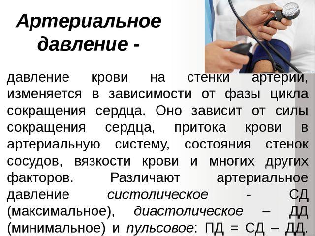 Артериальное давление - давление крови на стенки артерий, изменяется в зависи...