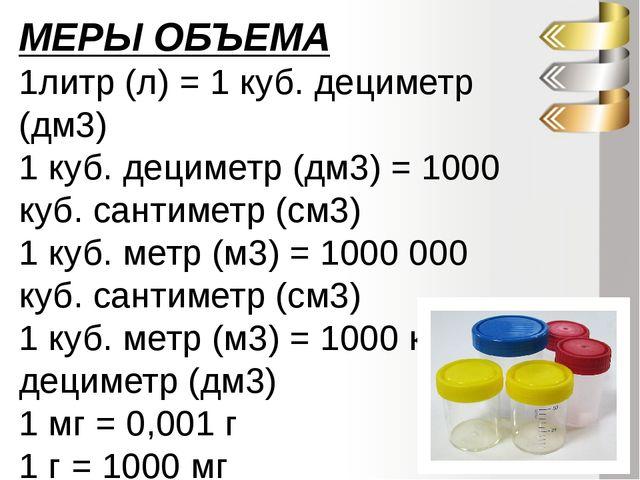 МЕРЫ ОБЪЕМА 1литр (л) = 1 куб. дециметр (дм3) 1 куб. дециметр (дм3) = 1000 ку...