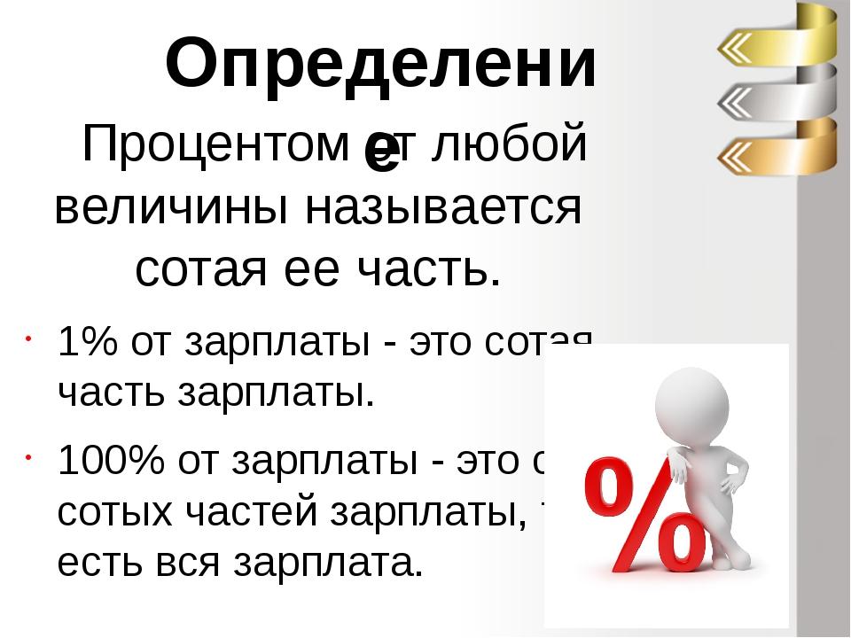 Процентом от любой величины называется сотая ее часть. 1% от зарплаты - это с...