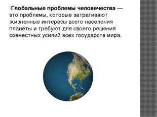 Глобальные проблемы человечества— это проблемы, которые затрагивают жизненны