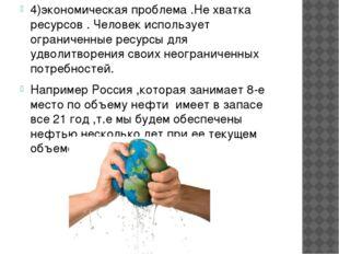 4)экономическая проблема .Не хватка ресурсов . Человек использует ограниченны