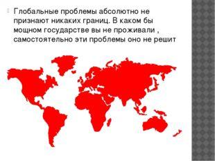 Глобальные проблемы абсолютно не признают никаких границ. В каком бы мощном г