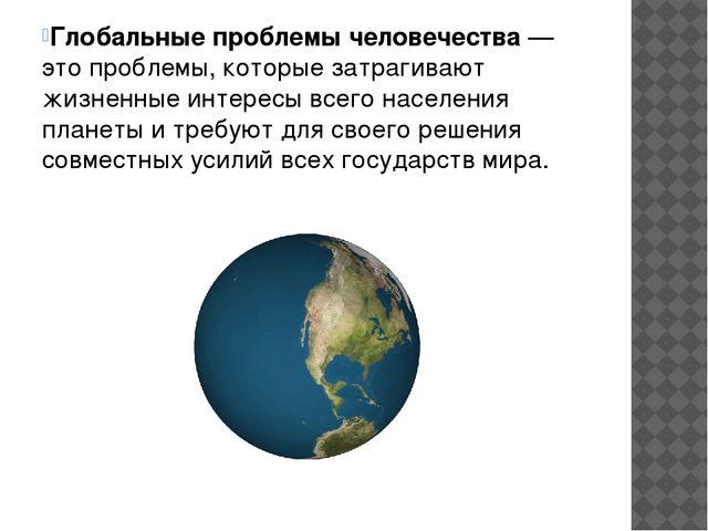 Глобальные проблемы человечества— это проблемы, которые затрагивают жизненны...