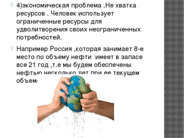 4)экономическая проблема .Не хватка ресурсов . Человек использует ограниченны...