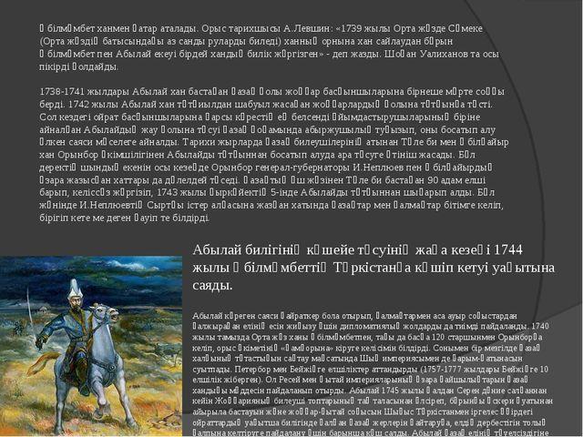 Әбілмәмбет ханмен қатар аталады. Орыс тарихшысы А.Левшин: «1739 жылы Орта жүз...