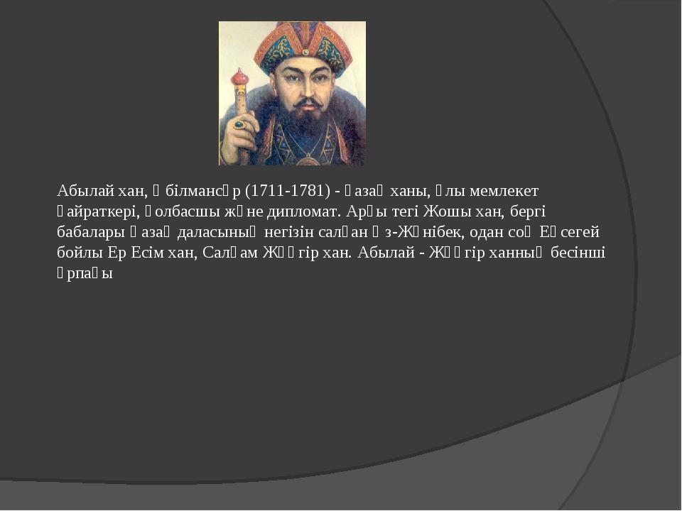 Абылай хан, Әбілмансұр (1711-1781) - қазақ ханы, ұлы мемлекет қайраткері, қол...