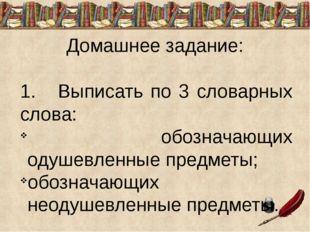 Домашнее задание: 1. Выписать по 3 словарных слова: обозначающих одушевленные
