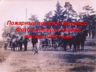 Пожарные поселка Прогресс. Фото сделано в апреле месяце 1941 года