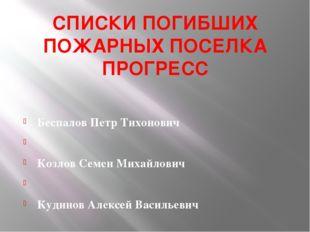 СПИСКИ ПОГИБШИХ ПОЖАРНЫХ ПОСЕЛКА ПРОГРЕСС  Беспалов Петр Тихонович  Козлов